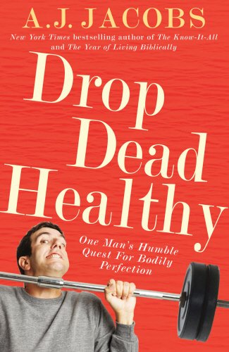 Drop Dead Healthy: One Man's Humble Quest for Bodily Perfection - A. J. Jacobs