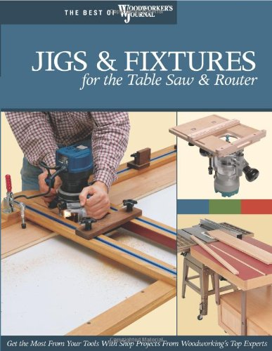 Jigs & Fixtures for the Table Saw & Router: Get the Most from Your Tools with Shop Projects from Woodworking's Top Experts (Best of Woodwork - Chris Marshall; Bill Hylton; Woodworker's Journal; John English; Chris Inman; Rick White; Ian Kirby; Jeff Gree