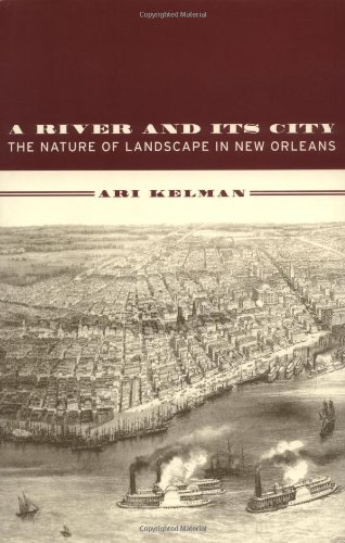 A River and Its City: The Nature of Landscape in New Orleans - Ari Kelman