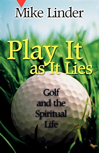 Play It as It Lies: Golf and the Spiritual Life - Mike Linder