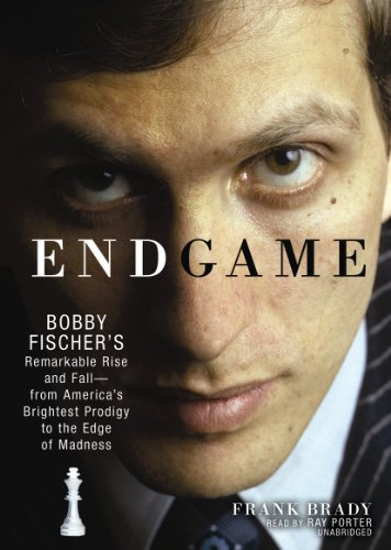 Endgame: Bobby Fischer's Remarkable Rise and Fall--from America's Brightest Prodigy to the Edge of Madness - Frank Brady