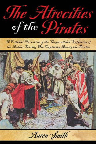 The Atrocities of the Pirates: A Faithful Narrative of the Unparalleled Suffering of the Author During His Captivity Among the Pirates - Aaron Smith