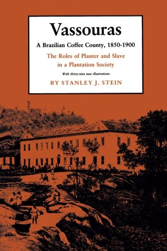 Vassouras: A Brazilian Coffee County, 1850-1900: The Roles of Planter and Slave in a Plantation Society - Stanley J. Stein