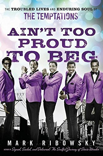 Ain't Too Proud to Beg: The Troubled Lives and Enduring Soul of the Temptations - Mark Ribowsky