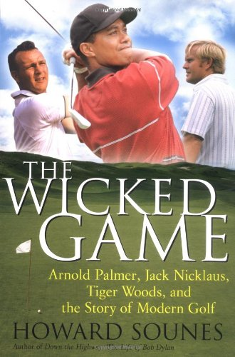 The Wicked Game: Arnold Palmer, Jack Nicklaus, Tiger Woods, and the Story of Modern Golf - Howard Sounes