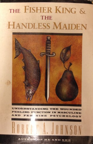 The Fisher King and the Handless Maiden: Understanding the Wounded Feeling Function in Masculine and Feminine Psychology - Robert A. Johnson
