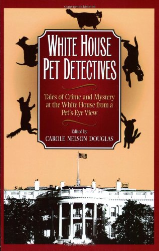 White House Pet Detectives: Tales of Crime and Mysteryat the White House from a Pet's-Eye View - Carole Nelson Douglas