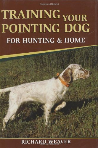 Training Your Pointing Dog for Hunting  &  Home - Richard Weaver