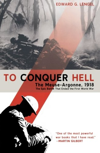 To Conquer Hell: The Meuse-Argonne, 1918 The Epic Battle That Ended the First World War - Edward G. Lengel