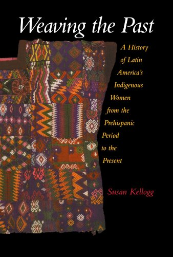 Weaving the Past: A History of Latin America's Indigenous Women from the Prehispanic Period to the Present - Susan Kellogg