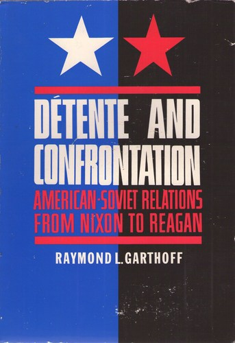 Detente and Confrontation: American-Soviet Relations from Nixon to Reagan - Raymond L. Garthoff