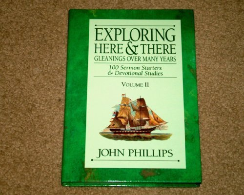 Exploring Here  &  There: Gleanings Over Many Years: 100 Sermon Starters  &  Devotional Studies (Vol. II) - John Phillips