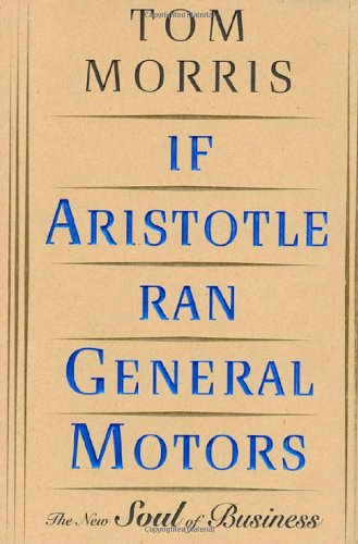 If Aristotle Ran General Motors - Tom Morris