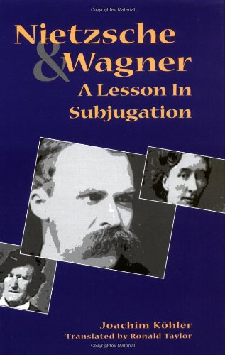 Nietzsche and Wagner: A Lesson in Subjugation - Joachim Kohler