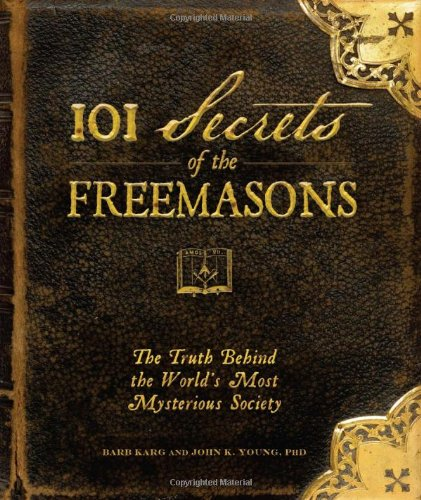 101 Secrets of the Freemasons: The Truth Behind the World's Most Mysterious Society - Barb Karg, Jon K. Young