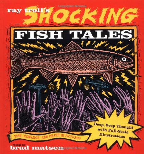 Ray Troll's Shocking Fish Tales: Fish, Romance, and Death in Pictures - Ray Troll; Bradford Matsen