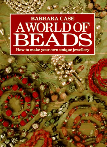 A World of Beads: How to Make Your Own Unique Jewellery - Barbara Case