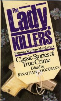 The Lady-Killers - Famous Women Murderers - Classic Stories of True Crime - - Goodman, Jonathan