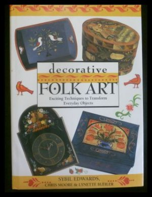 Decorative Folk Art: Exciting Techniques to Transform Everyday Objects. - Edwards, Sybil Moore, Chris Bleiler, Lynette