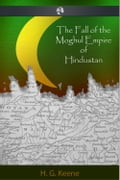 The Fall of the Moghul Empire of Hindustan - H.G. Keene