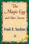 The Magic Egg and Other Stories - Stockton, Frank R.