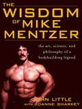 The Wisdom of Mike Mentzer: The Art, Science and Philosophy of a Bodybuilding Legend - Joanne Sharkey, John Little