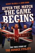 After The Match, The Game Begins - The True Story of The Dundee Utility - John Robb, Kenny McCalland