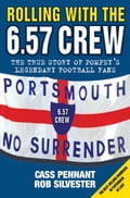 Rolling with the 6.57 Crew - The True Story of Pompey's Legendary Football Fans - Cass Pennant, Rob Silvester