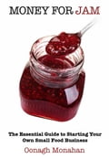 Money for Jam: The Essential Guide to Starting Your Own Small Food Business - Oonagh Monahan