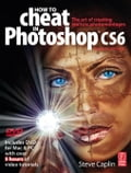 How to Cheat in Photoshop CS6: The art of creating realistic photomontages - Caplin, Steve