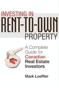 Investing in Rent-to-Own Property: A Complete Guide for Canadian Real Estate Investors - Loeffler, Mark