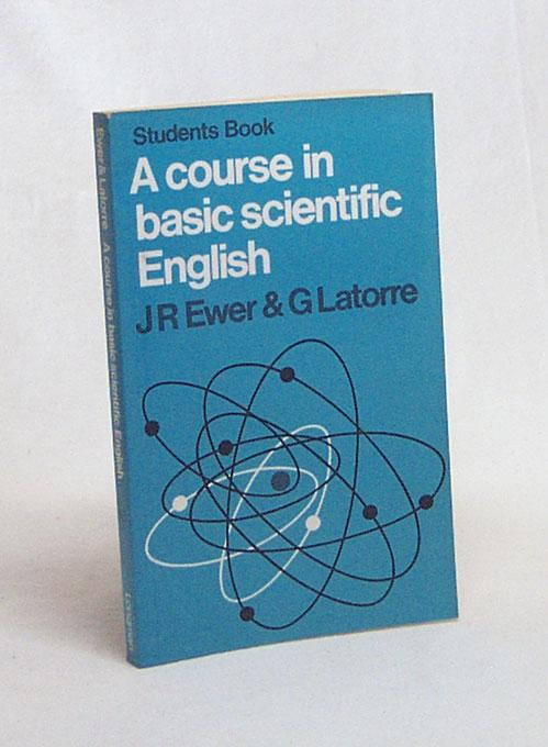 A course in Basic Scientific English / by J.R. Ewer and G. Latorre - Ewer, J.R. / Latorre, G.