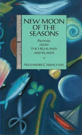NEW MOON OF THE SEASONS : Prayers from the Highlands and Islands - Carmichael, Alexander (collected and translated by)