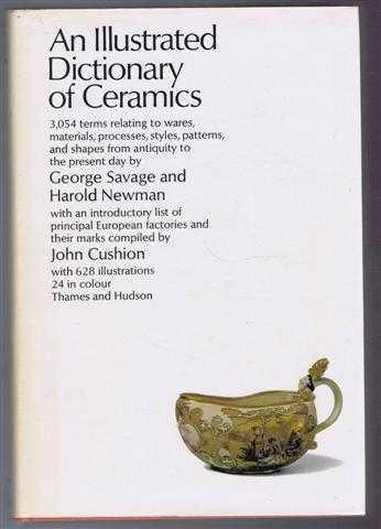 An Illustrated Dictionary of Ceramics defining 3,045 terms relating to ware, materials, processes, styles, patterns and shapes from antiquity to the present day with an introductory list of the principal European factories and their marks - George Savage; Harold Newman; John Cuhion