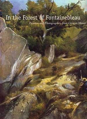 In the Forest of Fontainebleau: Painters and Photographers from Corot to Monet - Jones, Kimberly, with Kelly, Simon, and Kennel, Sarah, and Aurisch, Helga