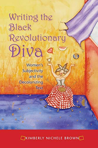 Writing the Black Revolutionary Diva: Women s Subjectivity and the Decolonizing Text (Paperback) - Kimberly Nichele Brown