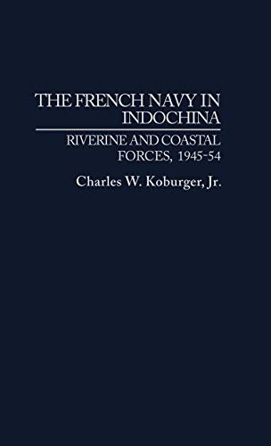 The French Navy in Indochina: Riverine and Coastal Forces, 1945-54 (Hardback) - Charles W. Koburger