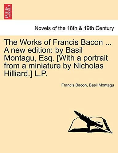 The Works of Francis Bacon ... A new edition: by Basil Montagu, Esq. [With a portrait from a miniature by Nicholas Hilliard.] L.P. - Bacon, Francis; Montagu, Basil