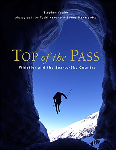 Top of the Pass: Whistler and the Sea to Sky Country - Stephen Vogler; Photographer-Toshi Kawano; Photographer-Bonny Makarewicz